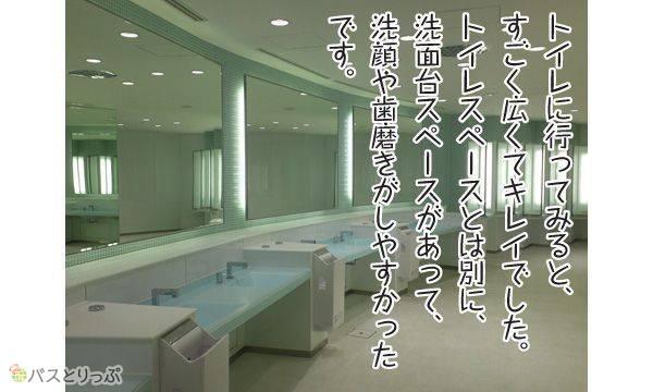 トイレに行ってみると、すごく広くてキレイでした。トイレスペースとは別に、 洗面台スペースがあって、洗顔や歯磨きがしやすかったです。