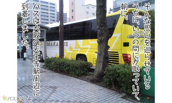 そんな思いを巡らされているうちに、いつの間にか眠っていて、朝に。 バスは大阪の天王寺駅周辺に到着しました。