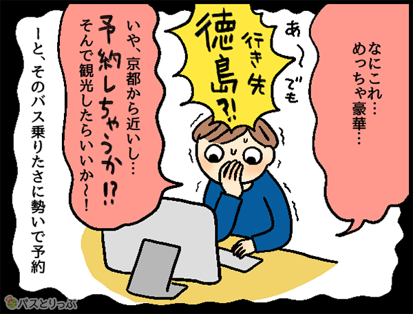 なにこれ…めっちゃ豪華…あ~でも行き先徳島?!いや京都から近いし…予約しちゃうか!?そんで観光したらいいか~!ーとそのバス乗りたさに勢いで予約