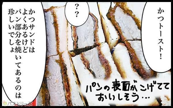 「かつトースト!」「??」「かつサンドはよくあるけど、パン部分を焼いてあるのは珍しいでしょ」パンの表面がこげてておいしそう…