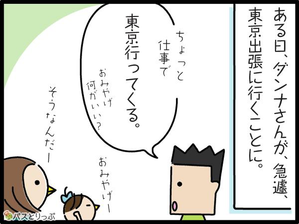 ある日、ダンナさんが、急遽、東京出張に行くことに。ちょっと仕事で東京いってくる。おみやげ何がいい?