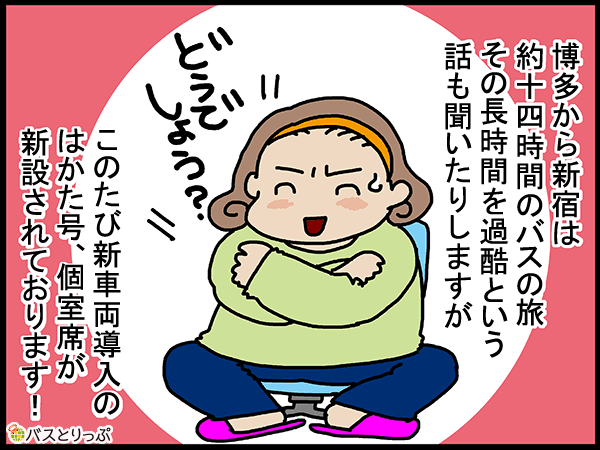 博多から新宿は約十四時間のバスの旅。その長時間を過酷という話を聞いたりもしますが、このたび新車両導入のはかた号、個室席が新設されております!