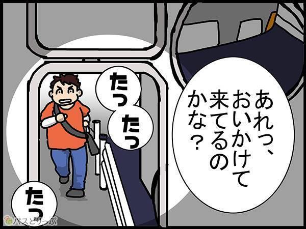 (バスの後ろから走ってくる人を見て)「あれっ?追いかけて来てるのかな?」
