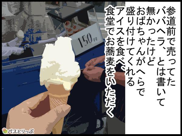 参道前で売ってたババヘラ、とは書いて無かったけどおばちゃんがへらで盛りつけてくれるアイスを食べ、食堂でお蕎麦をいただく