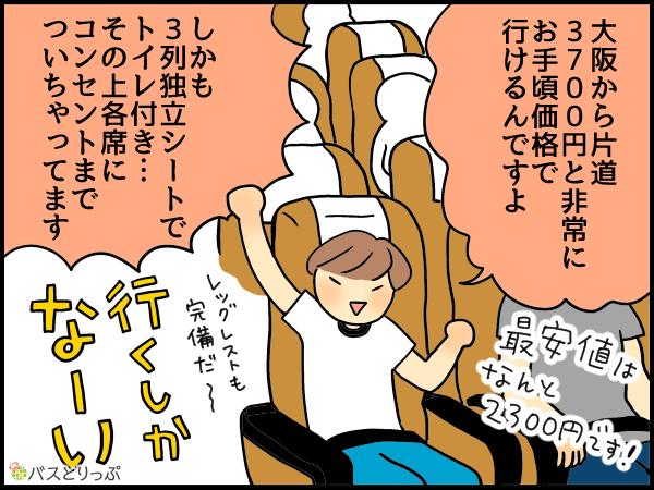 大阪から片道3700円と非常にお手頃価格で行けるんですよ!最安値はなんと2300円!しかも3列独立シートでトイレ付。その上各席にコンセントまで着いちゃってます。行くしかな~い!