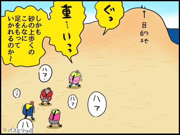 ぐっ…重…いっっ。しかも砂の上歩くのこんなに足もっていかれるのか~。