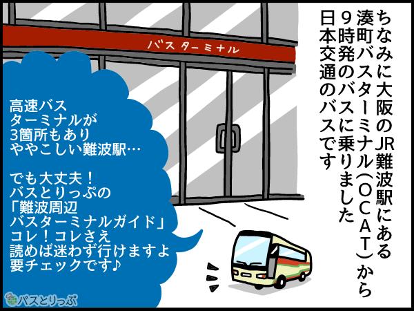 ちなみに大阪のJR難波駅にある湊町バスターミナル(OCAT)から9時発のバスに乗りました。日本交通のバスです。高速バスターミナルが3箇所もありややこしい難波駅…。でも大丈夫!バスとりっぷの「難波周辺バスターミナルガイド」コレ!コレさえ読めば迷わず行けますよ!要チェックです。