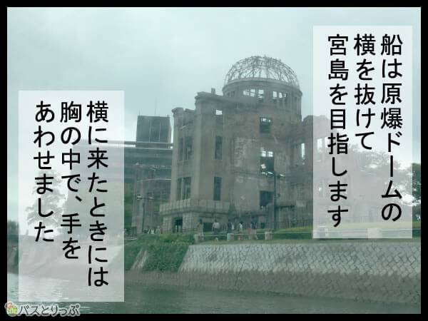 船は原爆ドームの横を抜けて宮島を目指します。横に来たときには胸の中で手をあわせました。