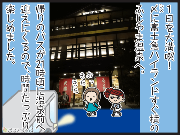 1日を大満喫。〆に富士急ハイランド横のふじやま温泉へ。帰りのバスが21時頃に温泉前へ迎えに来るので、時間たっぷり楽しめました。