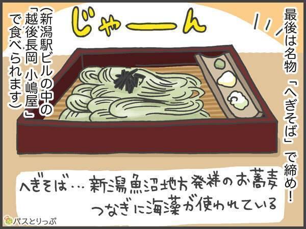 最後は名物[へぎそば]で締め!へぎそばとは…新潟魚沼地方発祥のお蕎麦。つなぎに海藻が使われている。新潟駅ビルの中の「越後長岡 小嶋屋」で食べられます。