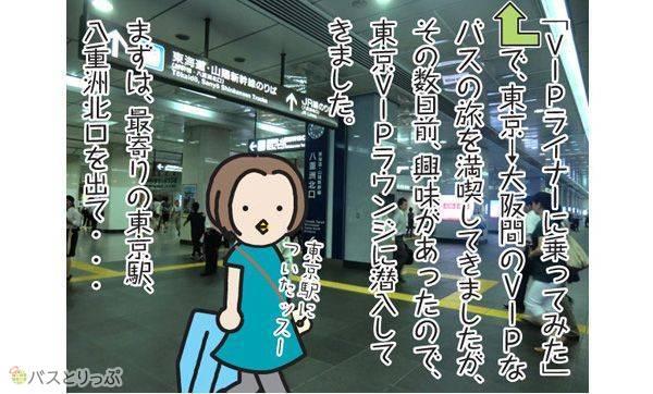 「VIPライナーに乗ってみた」で、東京→大阪間のVIPなバスの旅を満喫してきましたが、その数日前、興味があったので、東京VIPラウンジに潜入してきました。東京駅についたッスー。まずは、最寄りの東京駅、八重洲北口を出て…