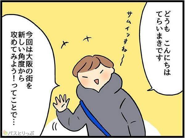 どうも、こんにちは、てらいまきです。今回は大阪の街を新しい角度から攻めてみよう!ということで…