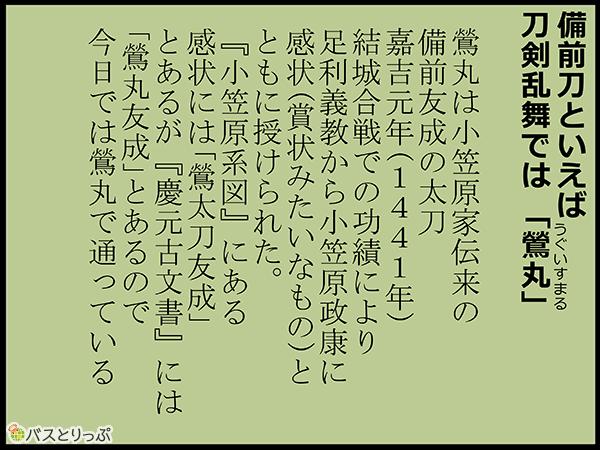 備前棟といえば、刀剣乱舞では「鶯丸」鶯丸は小笠原家伝来の備前友成の太刀。嘉吉元年(1441年)結城合戦での功績により、足利義教から小笠原正康に感状(賞状みたいなもの)とともに授けられた。「小笠原系図」にある感状には「鶯太刀友成」とあるが、「慶元古文書」には「鶯丸友成」とあるので、今日では鶯丸で通っている。