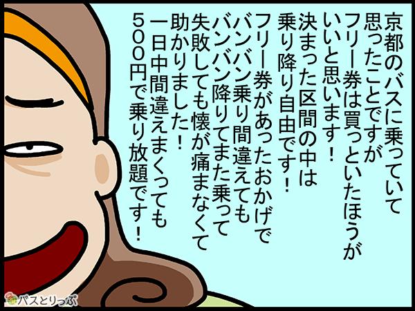 京都のバスに乗っていて思ったことですが、フリー券は買っといたほうがいいと思います。決まった区間の中は乗り降り自由です!フリー券があったおかげでバンバン乗り間違えても、バンバン降りて、また乗って、失敗しても懐が痛まなくて、助かりました!1日中間違えまくっても500円で乗り放題です。