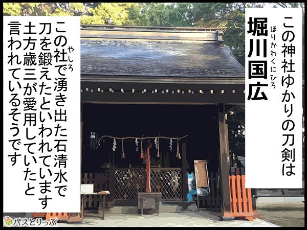 この神社ゆかりの刀剣は堀川l国広。この社で湧き出た石清水で刀を鍛えたといわれています。土方歳三が愛用していたと言われているそうです。